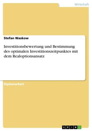 Investitionsbewertung und Bestimmung des optimalen Investitionszeitpunktes mit dem Realoptionsansatz