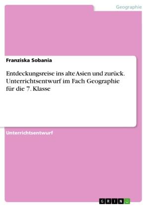 Entdeckungsreise ins alte Asien und zurück. Unterrichtsentwurf im Fach Geographie für die 7. Klasse