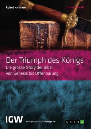Der Triumph des Königs. Die grosse Story der Bibel von Genesis bis Offenbarung