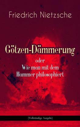 Götzen-Dämmerung oder Wie man mit dem Hammer philosophiert (Vollständige Ausgabe)