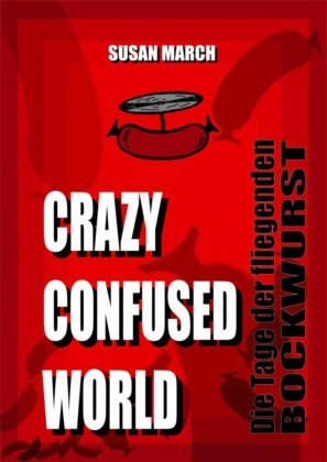 CRAZY CONFUSED WORLD- Die Tage der fliegenden Bockwurst