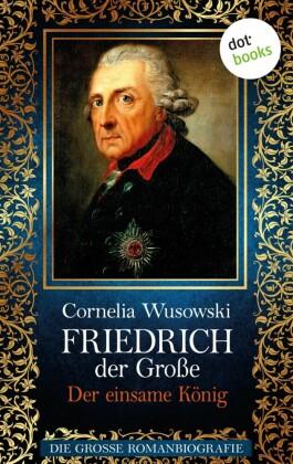 Friedrich der Große - Band 2: Der einsame König - Die große Romanbiografie