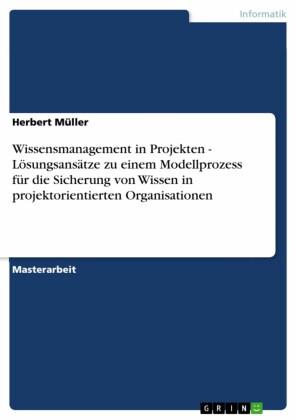 Wissensmanagement in Projekten - Lösungsansätze zu einem Modellprozess für die Sicherung von Wissen in projektorientierten Organisationen