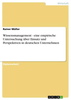 Wissensmanagement - eine empirische Untersuchung über Einsatz und Perspektiven in deutschen Unternehmen