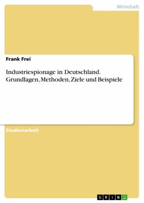 Industriespionage in Deutschland. Grundlagen, Methoden, Ziele und Beispiele