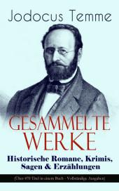 Gesammelte Werke: Historische Romane, Krimis, Sagen & Erzählungen (Über 470 Titel in einem Buch)