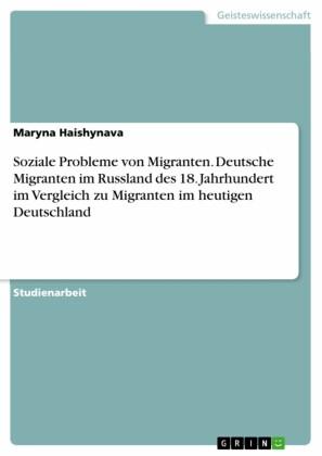 Soziale Probleme von Migranten. Deutsche Migranten im Russland des 18. Jahrhundert im Vergleich zu Migranten im heutigen Deutschland