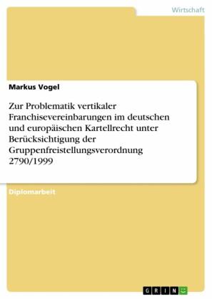 Zur Problematik vertikaler Franchisevereinbarungen im deutschen und europäischen Kartellrecht unter Berücksichtigung der Gruppenfreistellungsverordnung 2790/1999
