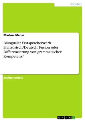 Bilingualer Erstspracherwerb Französisch/Deutsch: Fusion oder Differenzierung von grammatischer Kompetenz?