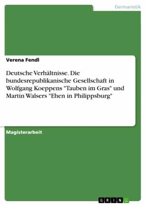 Deutsche Verhältnisse. Die bundesrepublikanische Gesellschaft in Wolfgang Koeppens 'Tauben im Gras' und Martin Walsers 'Ehen in Philippsburg'