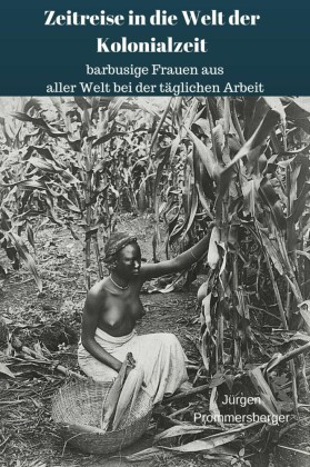 Zeitreise in die Welt der Kolonialzeit: barbusige Frauen aus aller Welt bei der täglichen Arbeit