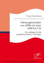 Fahrzeugkontrollen von LKWs mit einer zGM bis 7,5t: Ein Leitfaden für die polizeiliche Praxis in Thüringen