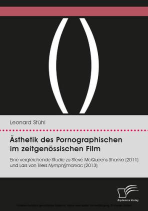 Ästhetik des Pornographischen im zeitgenössischen Film. Eine vergleichende Studie zu Steve McQueens Shame (2011) und Lars von Triers Nymph()maniac (2013)