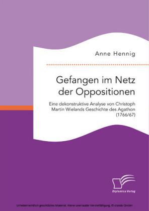 Gefangen im Netz der Oppositionen. Eine dekonstruktive Analyse von Christoph Martin Wielands Geschichte des Agathon (1766/67)