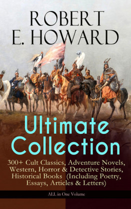 ROBERT E. HOWARD Ultimate Collection - 300+ Cult Classics, Adventure Novels, Western, Horror & Detective Stories, Historical Books (Including Poetry, Essays, Articles & Letters) - ALL in One Volume