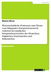 Wissenschaftliche Positionen zum Thema vom bilingualen Erstsprachenerwerb während des kindlichen Erstsprachenerwerbes des Deutschen, Englischen, Französischen und Italienischen