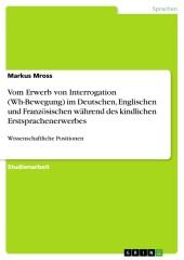 Vom Erwerb von Interrogation (Wh-Bewegung) im Deutschen, Englischen und Französischen während des kindlichen Erstsprachenerwerbes