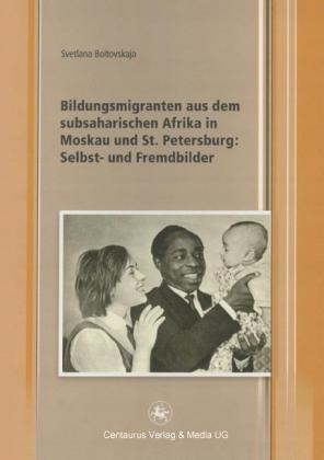 Bildungsmigranten aus dem subsaharischen Afrika in Moskau und St. Petersburg: Selbst- und Fremdbilder