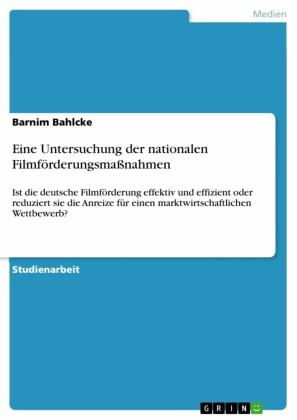 Eine Untersuchung der nationalen Filmförderungsmaßnahmen. Ist die deutsche Filmförderung effektiv und effizient oder reduziert sie die Anreize für einen marktwirtschaftlichen Wettbewerb?