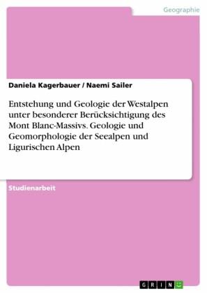 Entstehung und Geologie der Westalpen unter besonderer Berücksichtigung des Mont Blanc-Massivs. Geologie und Geomorphologie der Seealpen und Ligurischen Alpen