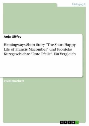 Hemingways Short Story 'The Short Happy Life of Francis Macomber' und Pionteks Kurzgeschichte 'Rote Pfeile'. Ein Vergleich