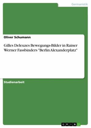 Gilles Deleuzes Bewegungs-Bilder in Rainer Werner Fassbinders 'Berlin Alexanderplatz'