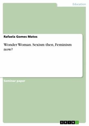 Wonder Woman. Sexism then, Feminism now?