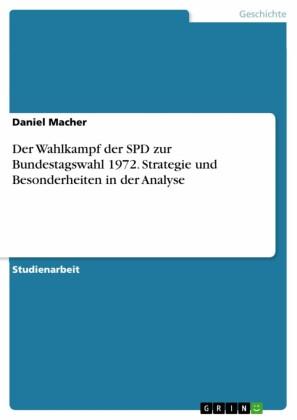 Der Wahlkampf der SPD zur Bundestagswahl 1972. Strategie und Besonderheiten in der Analyse
