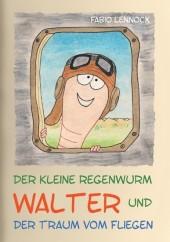 Der kleine Regenwurm Walter und ... Der Traum vom Fliegen