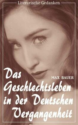 Das Geschlechtsleben in der deutschen Vergangenheit (Max Bauer) (Literarische Gedanken Edition)