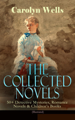 The Collected Novels of Carolyn Wells - 50+ Detective Mysteries, Romance Novels & Children's Books