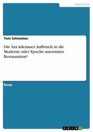 Die Ära Adenauer. Aufbruch in die Moderne oder Epoche autoritärer Restauration?