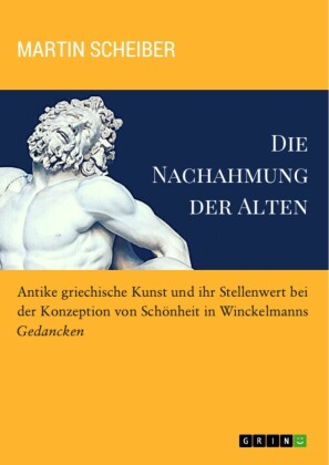 Die Nachahmung der Alten. Antike griechische Kunst und ihr Stellenwert bei der Konzeption von Schönheit in Winckelmanns 'Gedancken'