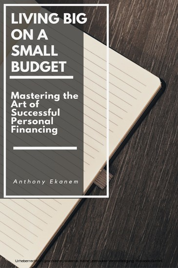2f9afd54259 Living Big on a Small Budget Mastering the Art of Successful Personal  Financing von Ekanem, Anthony (eBook)