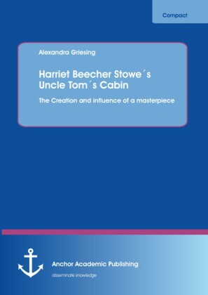 Harriet Beecher Stowe's Uncle Tom's Cabin: The Creation and influence of a masterpiece