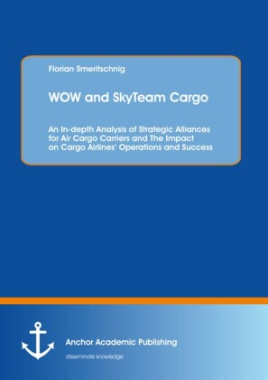 WOW and SkyTeam Cargo: An In-depth Analysis of Strategic Alliances for Air Cargo Carriers and The Impact on Cargo Airlines' Operations and Success