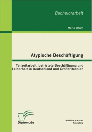Atypische Beschäftigung: Teilzeitarbeit, befristete Beschäftigung und Leiharbeit in Deutschland und Großbritannien