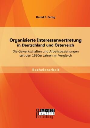 Organisierte Interessenvertretung in Deutschland und Österreich: Die Gewerkschaften und Arbeitsbeziehungen seit den 1990er Jahren im Vergleich
