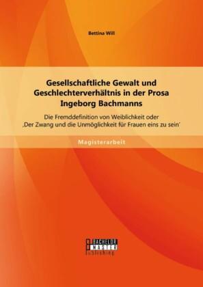 Gesellschaftliche Gewalt und Geschlechterverhältnis in der Prosa Ingeborg Bachmanns: Die Fremddefinition von Weiblichkeit oder 'Der Zwang und die Unmöglichkeit für Frauen eins zu sein'