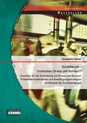 Sozialberufe - Endstation Stress und Burnout? Ursachen für die Entstehung von Stress und Burnout, Präventionsmaßnahmen und Bewältigungsstrategien am Beispiel der Sozialpädagogik