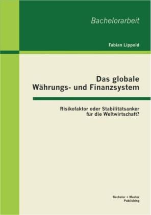 Das globale Währungs- und Finanzsystem: Risikofaktor oder Stabilitätsanker für die Weltwirtschaft?