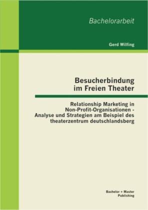 Besucherbindung im Freien Theater: Relationship Marketing in Non-Profit-Organisationen - Analyse und Strategien am Beispiel des theaterzentrum deutschlandsberg