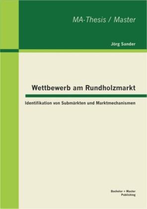 Wettbewerb am Rundholzmarkt: Identifikation von Submärkten und Marktmechanismen