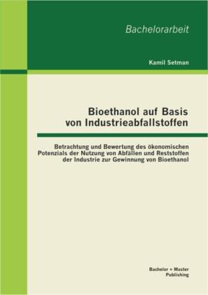 Bioethanol auf Basis von Industrieabfallstoffen: Betrachtung und Bewertung des ökonomischen Potenzials der Nutzung von Abfällen und Reststoffen der Industrie zur Gewinnung von Bioethanol