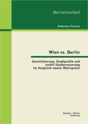 Wien vs. Berlin: Gentrifizierung, Stadtpolitik und sanfte Stadterneuerung im Vergleich zweier Metropolen