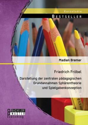Friedrich Fröbel: Darstellung der zentralen pädagogischen Grundannahmen Sphärentheorie und Spielgabenkonzeption