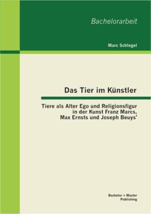 Das Tier im Künstler: Tiere als Alter Ego und Religionsfigur in der Kunst Franz Marcs, Max Ernsts und Joseph Beuys'