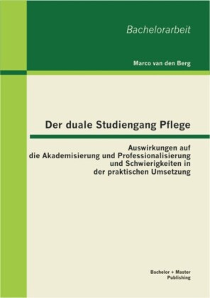 Der duale Studiengang Pflege: Auswirkungen auf die Akademisierung und Professionalisierung und Schwierigkeiten in der praktischen Umsetzung