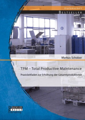 TPM - Total Productive Maintenance: Praxisleitfaden zur Erhöhung der Gesamtproduktivität