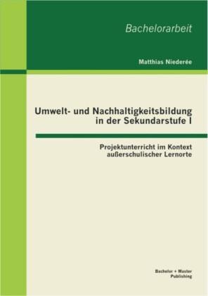 Umwelt- und Nachhaltigkeitsbildung in der Sekundarstufe I: Projektunterricht im Kontext außerschulischer Lernorte